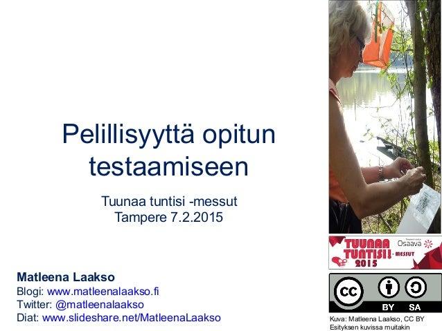 Pelillisyyttä opitun testaamiseen Tuunaa tuntisi -messut Tampere 7.2.2015 Matleena Laakso Blogi: www.matleenalaakso.fi Twi...