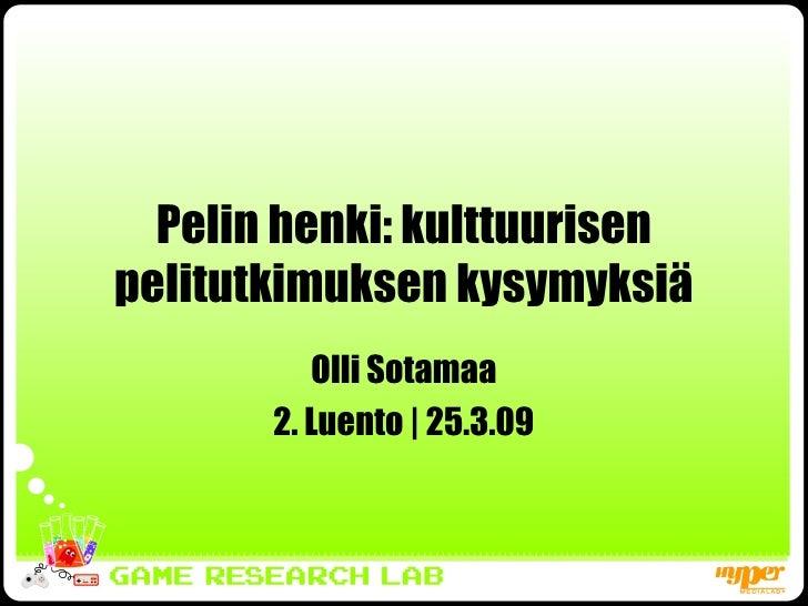 Pelin henki: kulttuurisen pelitutkimuksen kysymyksiä Olli Sotamaa 2. Luento   25.3.09