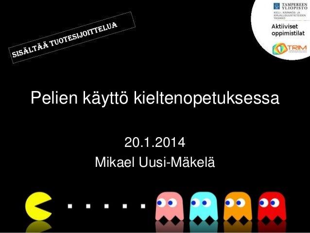 Pelien käyttö kieltenopetuksessa 20.1.2014 Mikael Uusi-Mäkelä