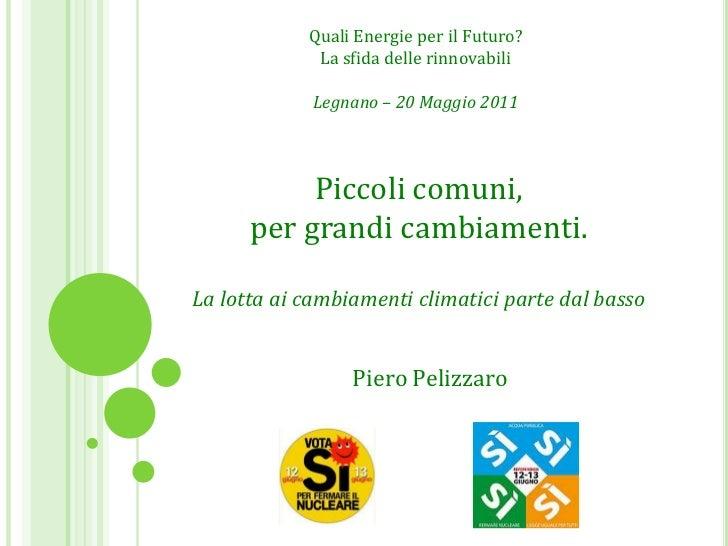Quali Energie per il Futuro?<br />La sfida delle rinnovabili<br />Legnano – 20 Maggio 2011<br />Piccoli comuni,<br />per g...