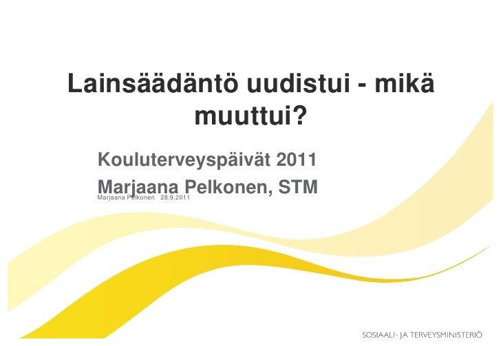 Lainsäädäntö uudistui - mikä         muuttui?  Kouluterveyspäivät 2011  Marjaana Pelkonen, STM  Marjaana Pelkonen 28.9.2011
