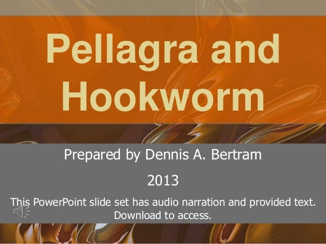 Pellagra andHookwormPrepared by Dennis A. Bertram2013This PowerPoint slide set has audio narration and provided text.Downl...