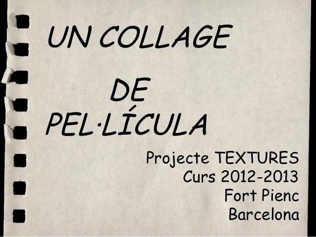 UN COLLAGE    DEPEL·LÍCULA      Projecte TEXTURES           Curs 2012-2013                Fort Pienc                 Barce...