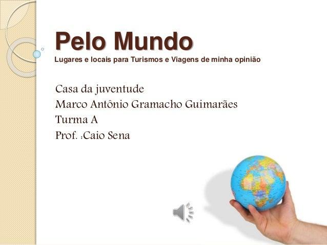 Pelo Mundo  Lugares e locais para Turismos e Viagens de minha opinião  Casa da juventude  Marco Antônio Gramacho Guimarães...