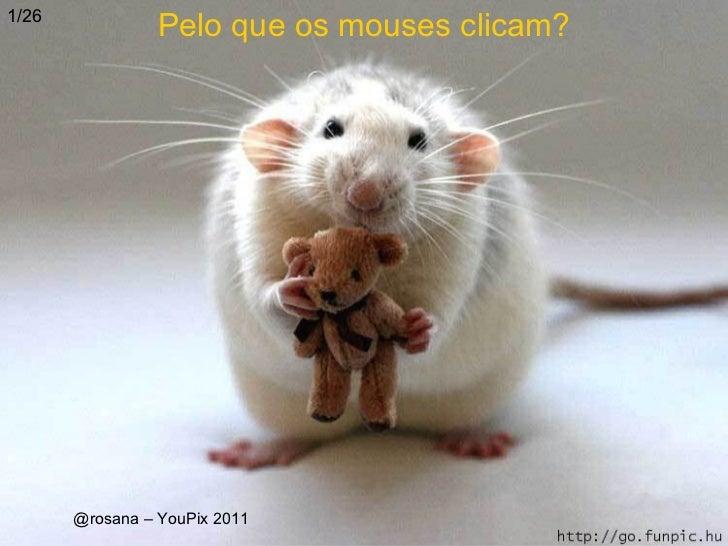 1/26                 Pelo que os mouses clicam?       @rosana – YouPix 2011