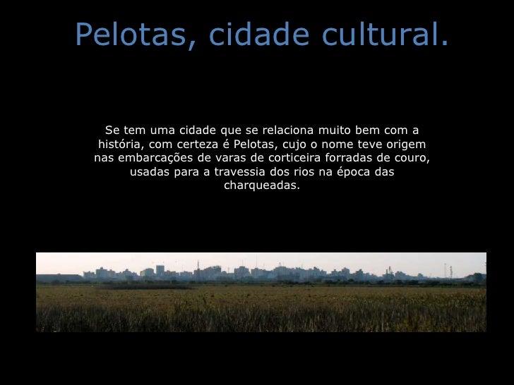 Pelotas, cidade cultural.<br />Se tem uma cidade que se relaciona muito bem com a história, com certeza é Pelotas, cujo o ...