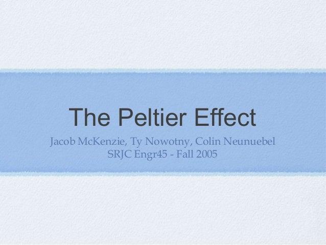 The Peltier Effect Jacob McKenzie, Ty Nowotny, Colin Neunuebel SRJC Engr45 - Fall 2005