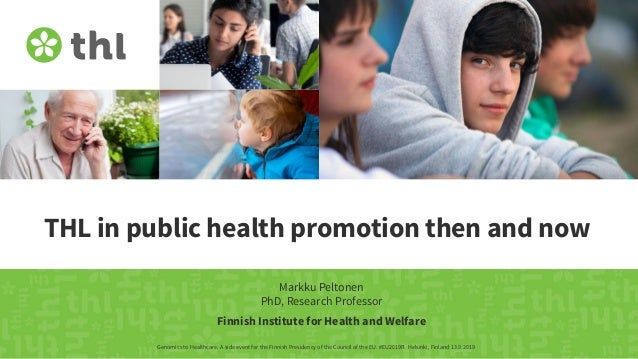 THL in public health promotion then and now Markku Peltonen PhD, Research Professor Genomics to Healthcare. A side event f...