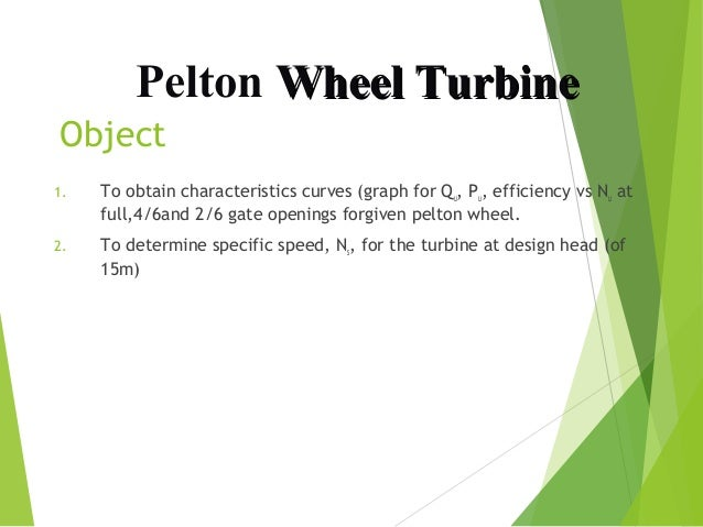 Pelton Wheel Turbine Object 1.  To obtain characteristics curves (graph for Qu, Pu, efficiency vs Nu at full,4/6and 2/6 ga...