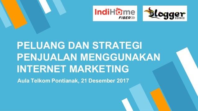 PELUANG DAN STRATEGI PENJUALAN MENGGUNAKAN INTERNET MARKETING Aula Telkom Pontianak, 21 Desember 2017