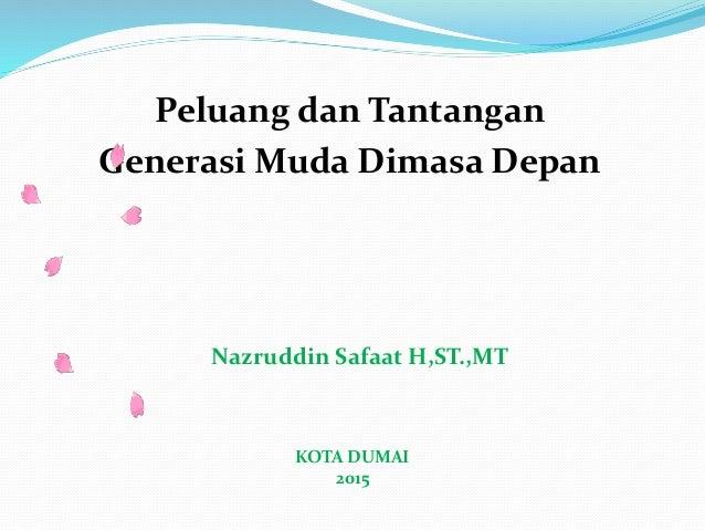 Peluang dan Tantangan Generasi Muda Dimasa Depan Nazruddin Safaat H,ST.,MT KOTA DUMAI 2015