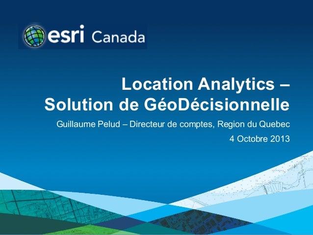 Location Analytics – Solution de GéoDécisionnelle Guillaume Pelud – Directeur de comptes, Region du Quebec 4 Octobre 2013