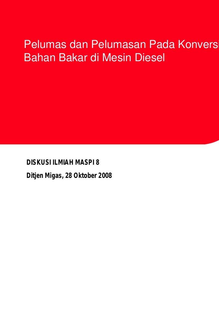 Pelumas dan Pelumasan Pada Konversi danBahan Bakar di Mesin DieselDISKUSI ILMIAH MASPI 8Ditjen Migas, 28 Oktober 2008