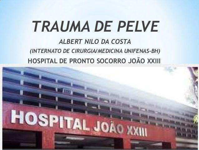 TRAUMA DE PELVE ALBERT NILO DA COSTA (INTERNATO DE CIRURGIA/MEDICINA UNIFENAS-BH)  HOSPITAL DE PRONTO SOCORRO JOÃO XXIII