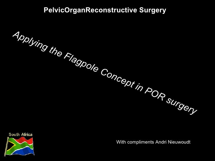 PelvicOrganReconstructive Surgery With compliments Andri Nieuwoudt Applying the Flagpole Concept in POR surgery