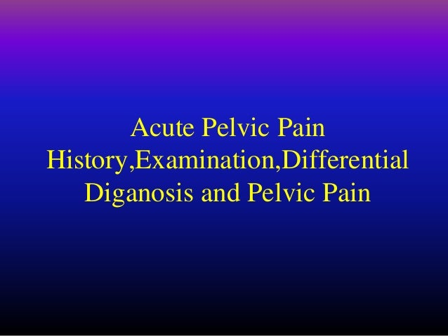 Acute Pelvic Pain History,Examination,Differential Diganosis and Pelvic Pain