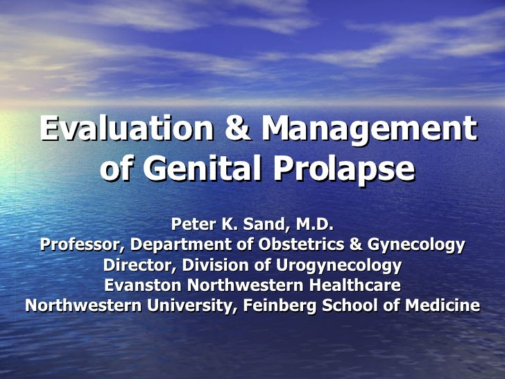 Evaluation & Management of Genital Prolapse Peter K. Sand, M.D. Professor, Department of Obstetrics & Gynecology Director,...