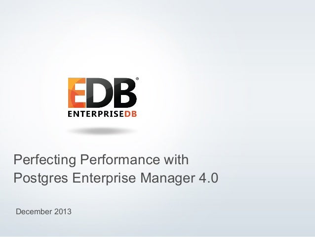 Perfecting Performance with Postgres Enterprise Manager 4.0 December 2013 © 2013 EnterpriseDB Corporation. All rights rese...