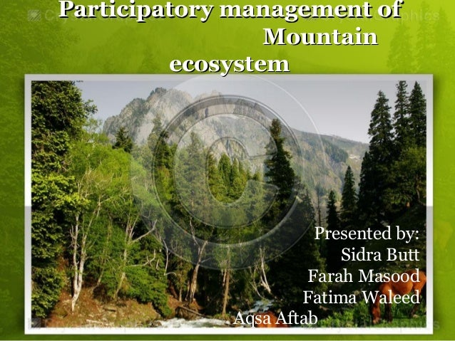 Participatory management ofParticipatory management of MountainMountain ecosystemecosystem Presented by: Sidra Butt Farah ...