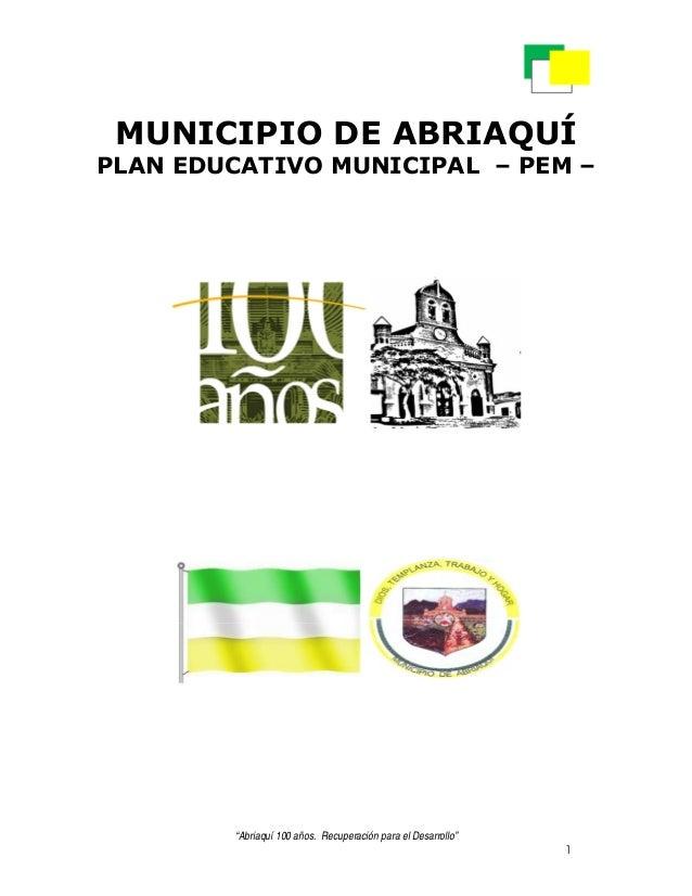 """""""Abriaquí 100 años. Recuperación para el Desarrollo""""1MUNICIPIO DE ABRIAQUÍPLAN EDUCATIVO MUNICIPAL – PEM –"""