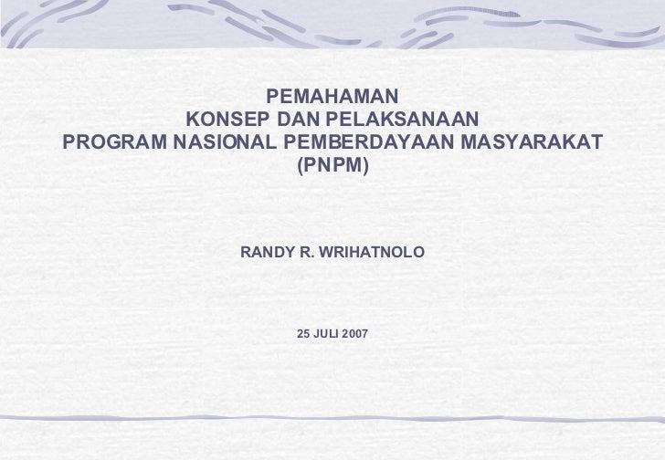 PEMAHAMAN KONSEP DAN PELAKSANAAN PROGRAM NASIONAL PEMBERDAYAAN MASYARAKAT (PNPM) RANDY R. WRIHATNOLO 25 JULI 2007