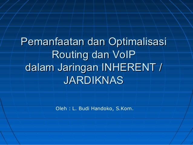 Pemanfaatan dan Optimalisasi      Routing dan VoIP dalam Jaringan INHERENT /        JARDIKNAS      Oleh : L. Budi Handoko,...
