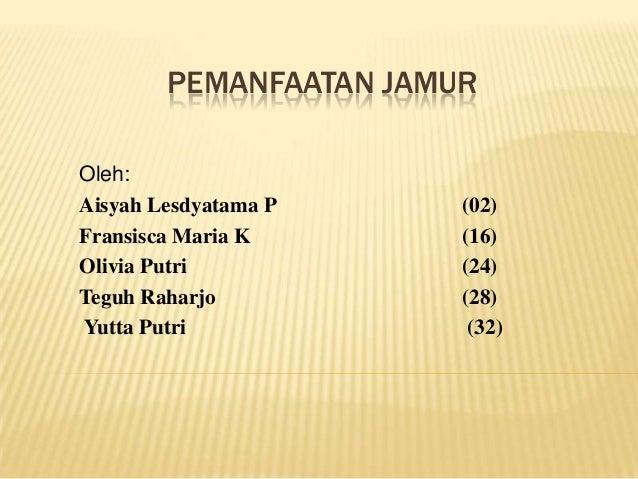 PEMANFAATAN JAMUR Oleh: Aisyah Lesdyatama P Fransisca Maria K Olivia Putri Teguh Raharjo Yutta Putri  (02) (16) (24) (28) ...