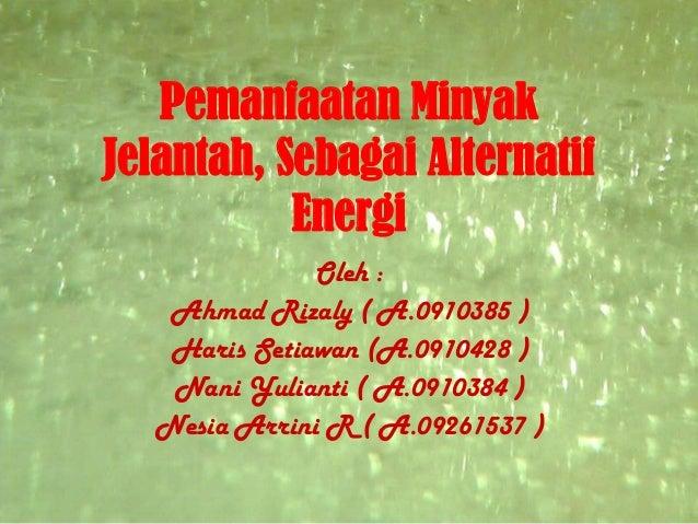 Pemanfaatan MinyakJelantah, Sebagai Alternatif           Energi              Oleh :   Ahmad Rizaly ( A.0910385 )   Haris S...