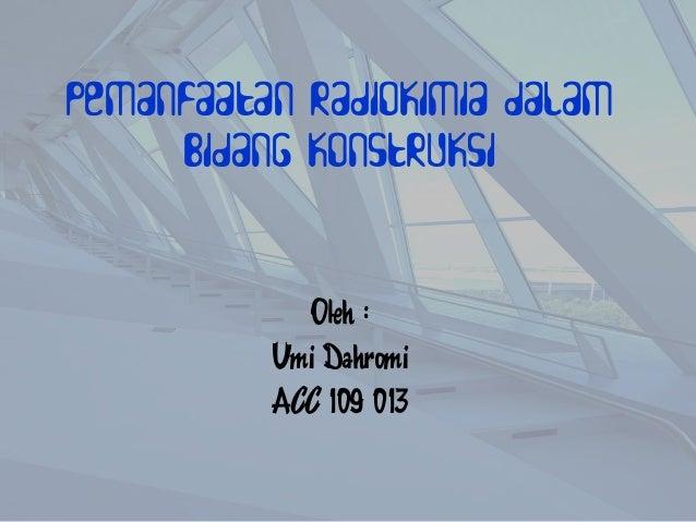 Pemanfaatan Radiokimia dalam     Bidang Konstruksi             Oleh :          Umi Dahromi          ACC 109 013