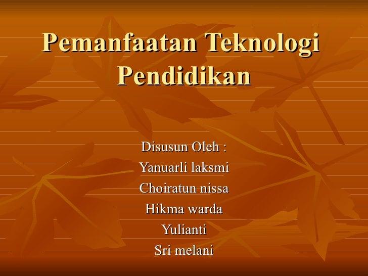 Pemanfaatan Teknologi  Pendidikan Disusun Oleh : Yanuarli laksmi Choiratun nissa Hikma warda Yulianti Sri melani
