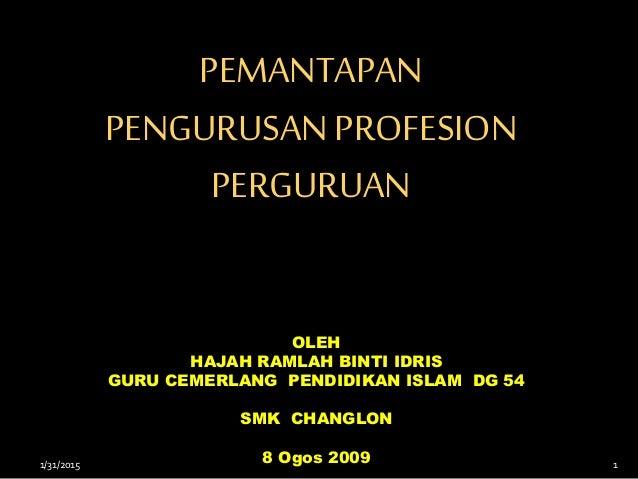 PEMANTAPAN PENGURUSANPROFESION PERGURUAN OLEH HAJAH RAMLAH BINTI IDRIS GURU CEMERLANG PENDIDIKAN ISLAM DG 54 SMK CHANGLON ...