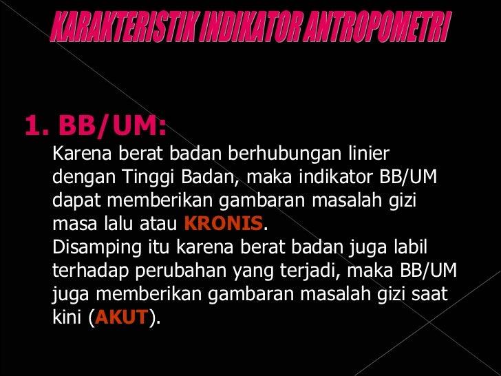 1. BB/UM: Karena berat badan berhubungan linier  dengan Tinggi Badan, maka indikator BB/UM dapat memberikan gambaran masal...