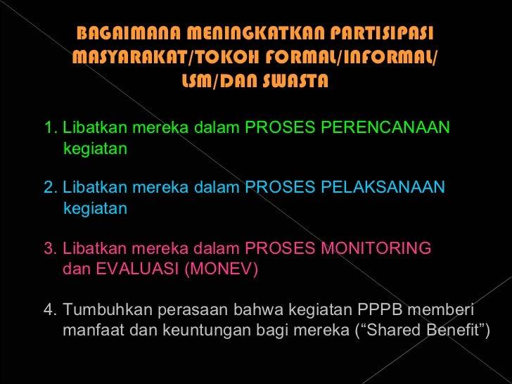 BAGAIMANA MENINGKATKAN PARTISIPASI MASYARAKAT/TOKOH FORMAL/INFORMAL/ LSM/DAN SWASTA 1. Libatkan mereka dalam PROSES PERENC...