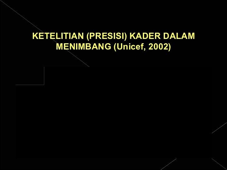 KETELITIAN (PRESISI) KADER DALAM MENIMBANG (Unicef, 2002)