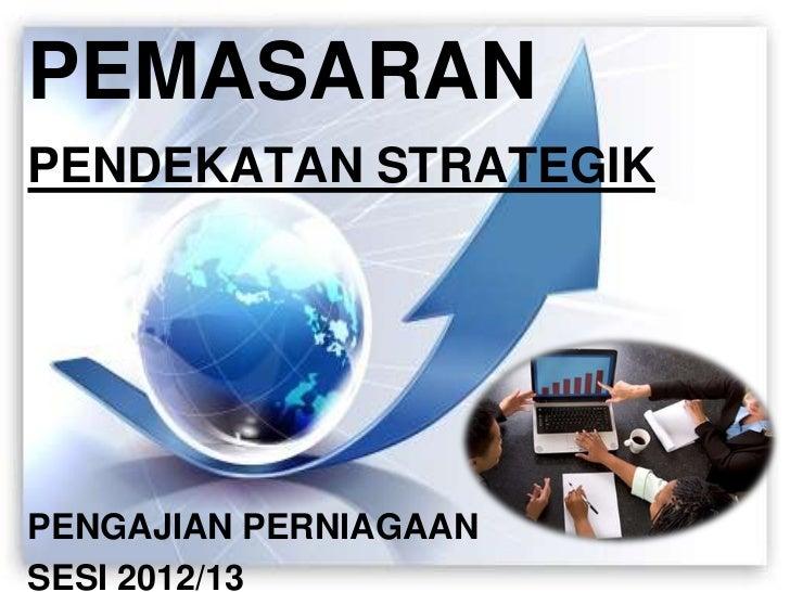 PEMASARANPENDEKATAN STRATEGIKPENGAJIAN PERNIAGAANSESI 2012/13           1