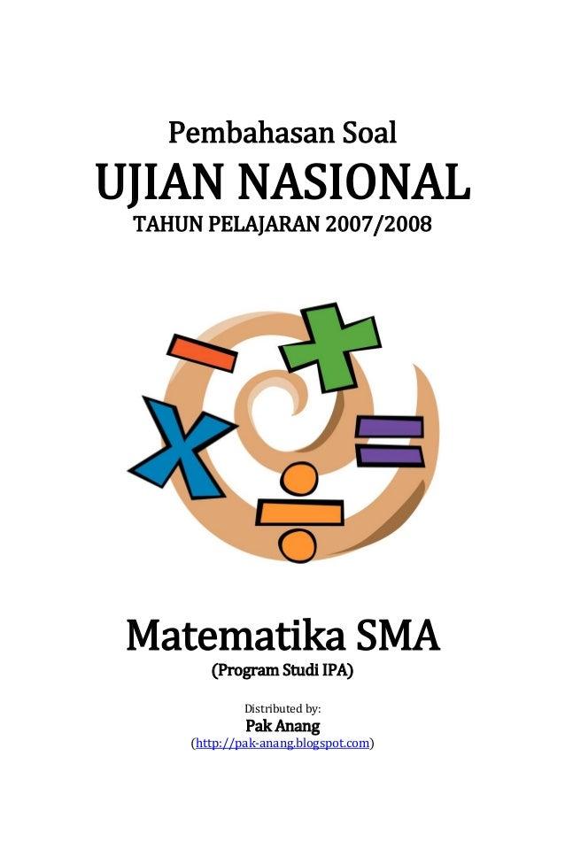 Pembahasan Soal  UJIAN NASIONAL TAHUN PELAJARAN 2007/2008  Matematika SMA (Program Studi IPA) Distributed by:  Pak Anang  ...