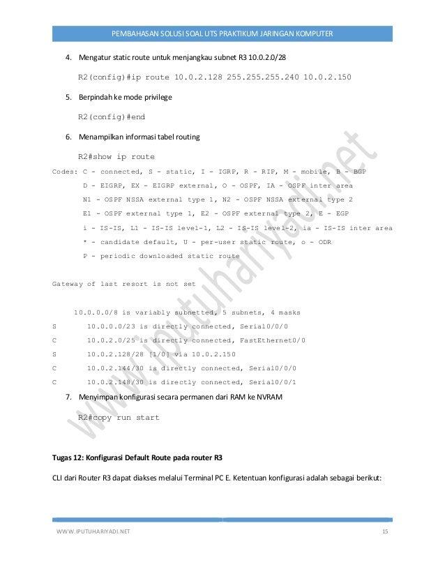 WWW.IPUTUHARIYADI.NET 15 PEMBAHASAN SOLUSI SOAL UTS PRAKTIKUM JARINGAN KOMPUTER 4. Mengatur static route untuk menjangkau ...