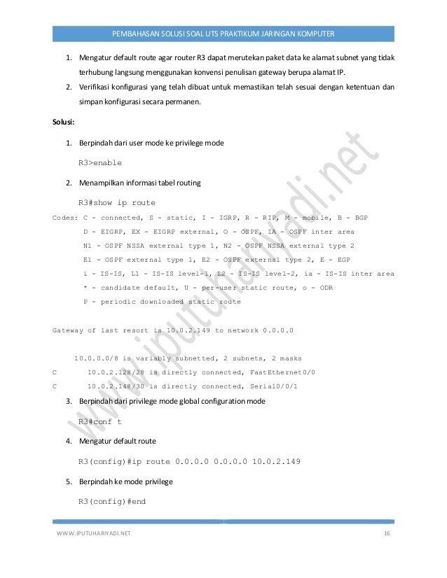WWW.IPUTUHARIYADI.NET 16 PEMBAHASAN SOLUSI SOAL UTS PRAKTIKUM JARINGAN KOMPUTER 1. Mengatur default route agar router R3 d...