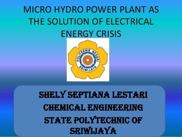 MICRO HYDRO POWER PLANT AS THE SOLUTION OF ELECTRICAL ENERGY CRISIS Shely Septiana Lestari Chemical Engineering State Poly...