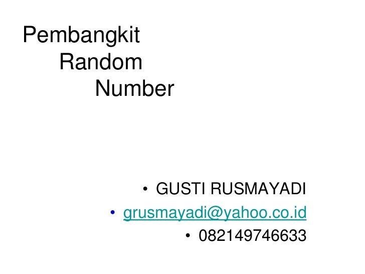 Pembangkit  Random     Number          • GUSTI RUSMAYADI      • grusmayadi@yahoo.co.id               • 082149746633