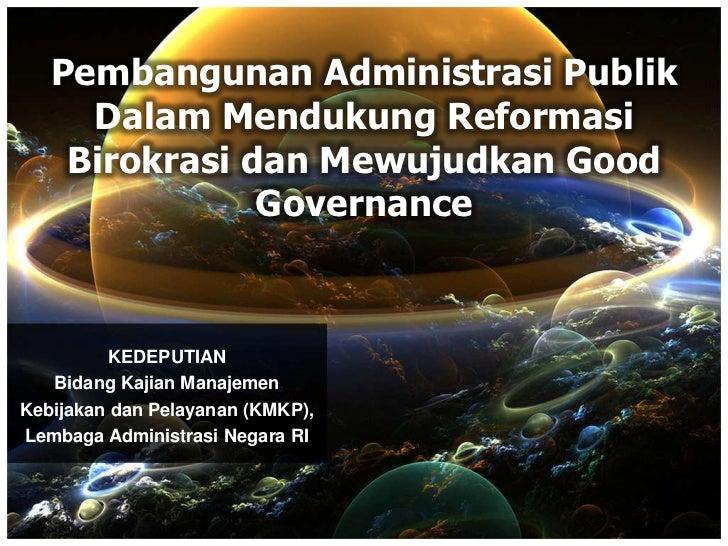 Pembangunan Administrasi Publik     Dalam Mendukung Reformasi    Birokrasi dan Mewujudkan Good               Governance   ...