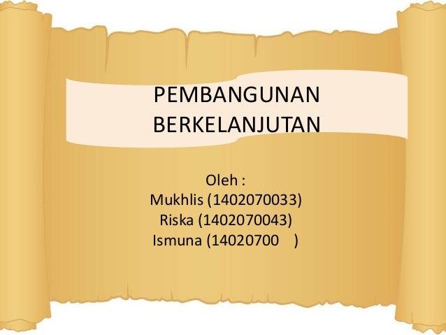 PEMBANGUNAN BERKELANJUTAN Oleh : Mukhlis (1402070033) Riska (1402070043) Ismuna (14020700 )