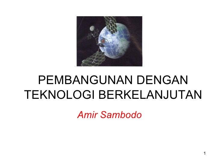 PEMBANGUNAN DENGAN TEKNOLOGI BERKELANJUTAN Amir Sambodo