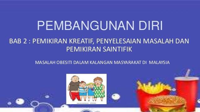 PEMBANGUNAN DIRI BAB 2 : PEMIKIRAN KREATIF, PENYELESAIAN MASALAH DAN PEMIKIRAN SAINTIFIK MASALAH OBESITI DALAM KALANGAN MA...