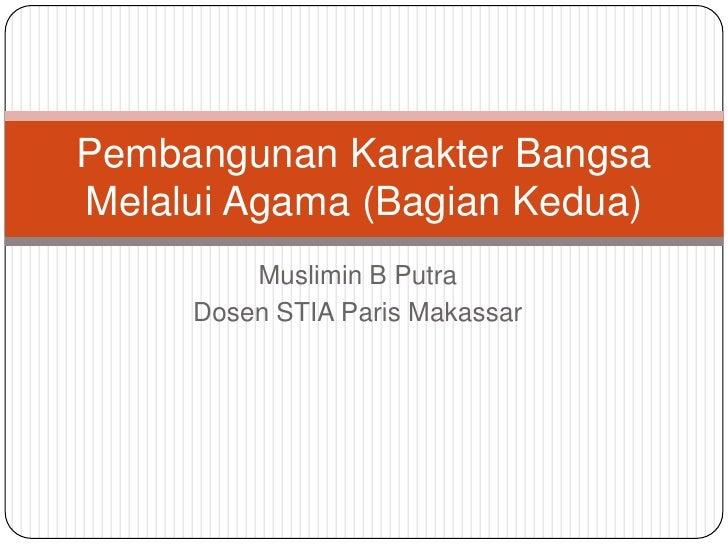 Pembangunan Karakter BangsaMelalui Agama (Bagian Kedua)         Muslimin B Putra     Dosen STIA Paris Makassar