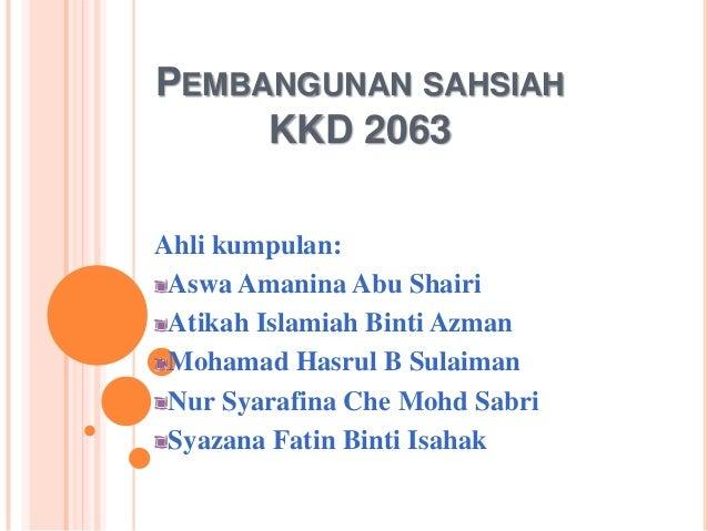 PEMBANGUNAN SAHSIAH     KKD 2063Ahli kumpulan: Aswa Amanina Abu Shairi Atikah Islamiah Binti Azman Mohamad Hasrul B Sulaim...