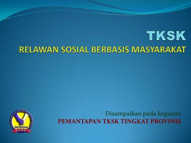 TKSKRELAWAN SOSIAL BERBASIS MASYARAKAT<br />Disampaikan pada kegiatan<br />PEMANTAPAN TKSK TINGKAT PROVINSI<br />