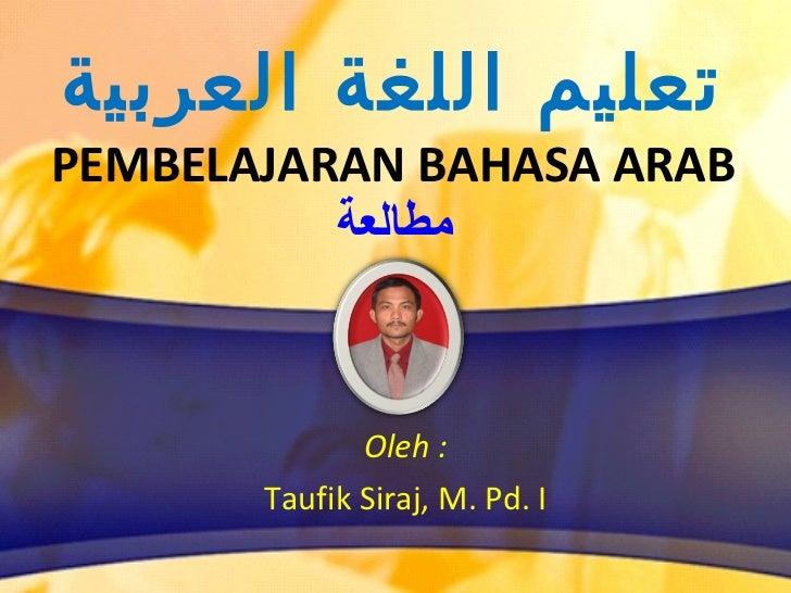 تعليم اللغة العربية PEMBELAJARAN BAHASA ARAB مطالعة <ul><li>Oleh : </li></ul><ul><li>Taufik Siraj, M. Pd. I </li></ul>