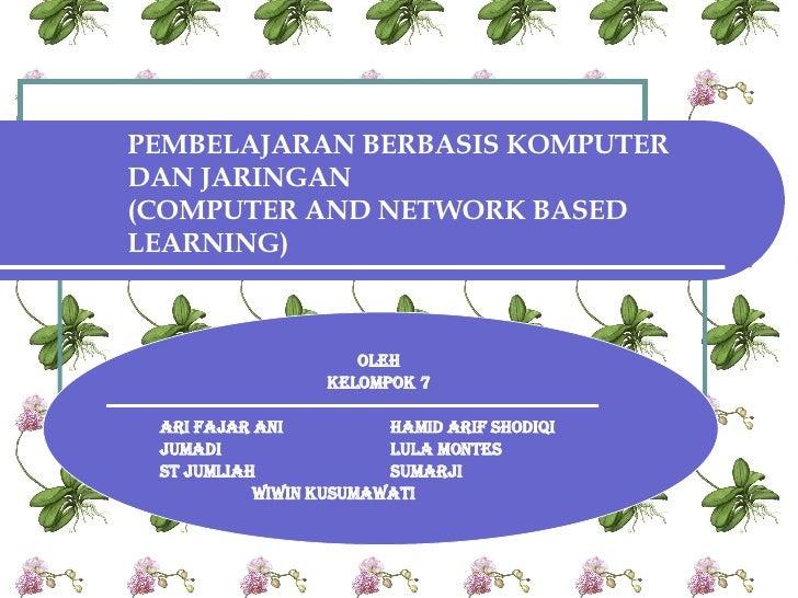 PEMBELAJARAN BERBASIS KOMPUTER DAN JARINGAN (COMPUTER AND NETWORK BASED LEARNING) OLEH  KELOMPOK 7  ARI FAJAR ANI HAMID AR...
