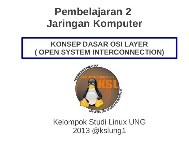 Pembelajaran 2 Jaringan Komputer Kelompok Studi Linux UNG 2013 @kslung1 KONSEP DASAR OSI LAYER ( OPEN SYSTEM INTERCONNECTI...
